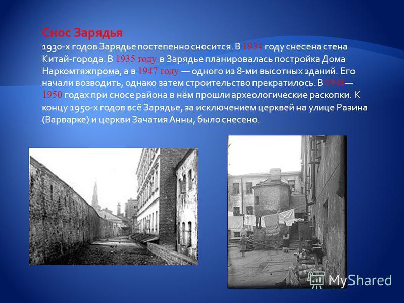 Снос Зарядья 1930-х годов Зарядье постепенно сносится. В 1934 году снесена стена Китай-города. В 1935 году в Зарядье планировалась постройка Дома Наркомтяжпрома, а в 1947 году одного из 8-ми высотных зданий. Его начали возводить, однако затем строите