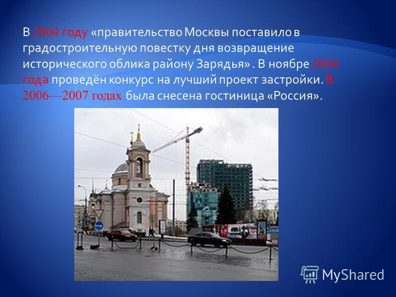 В 2004 году «правительство Москвы поставило в градостроительную повестку дня возвращение исторического облика району Зарядья». В ноябре 2004 года проведён конкурс на лучший проект застройки. В 20062007 годах была снесена гостиница «Россия».