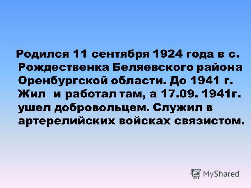 Родился 11 сентября 1924 года в с. Рождественка Беляевского района Оренбургской области. До 1941 г. Жил и работал там, а 17.09. 1941 г. ушел добровольцем. Служил в артиллерийских войсках связистом.