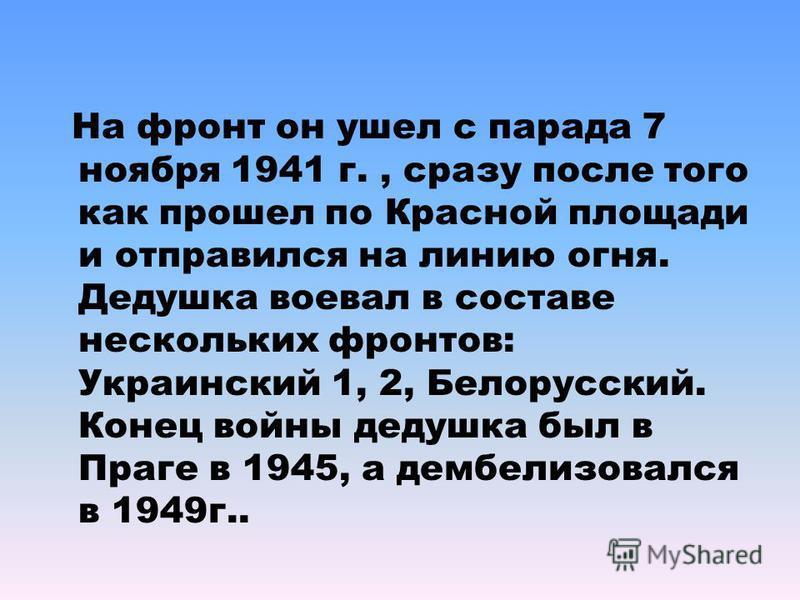 На фронт он ушел с парада 7 ноября 1941 г., сразу после того как прошел по Красной площади и отправился на линию огня. Дедушка воевал в составе нескольких фронтов: Украинский 1, 2, Белорусский. Конец войны дедушка был в Праге в 1945, а демобилизовалс