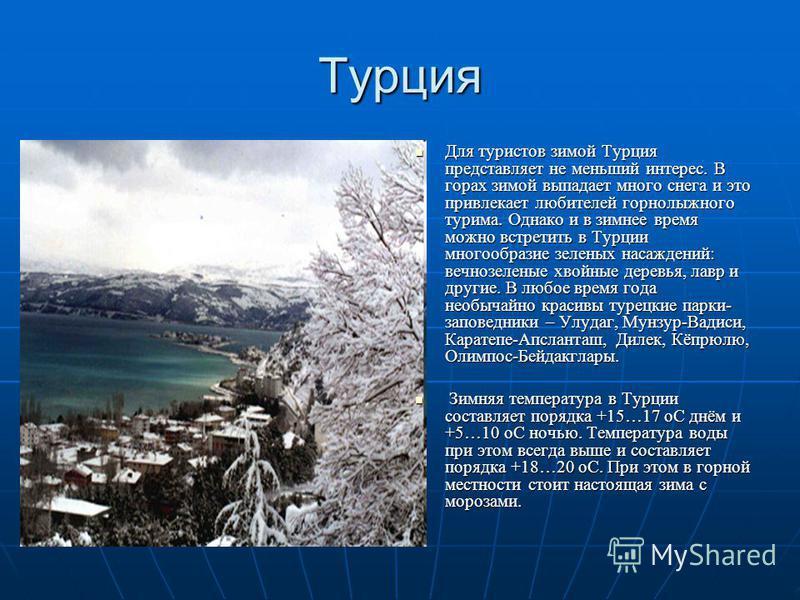 Турция Для туристов зимой Турция представляет не меньший интерес. В горах зимой выпадает много снега и это привлекает любителей горнолыжного турима. Однако и в зимнее время можно встретить в Турции многообразие зеленых насаждений: вечнозеленые хвойны