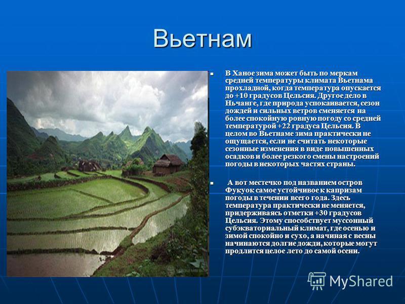 Вьетнам В Ханое зима может быть по меркам средней температуры климата Вьетнама прохладной, когда температура опускается до +10 градусов Цельсия. Другое дело в Ньчанге, где природа успокаивается, сезон дождей и сильных ветров сменяется на более спокой