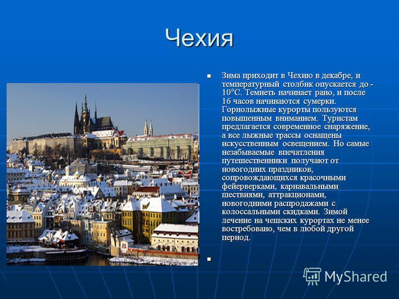 Чехия Зима приходит в Чехию в декабре, и температурный столбик опускается до - 10°С. Темнеть начинает рано, и после 16 часов начинаются сумерки. Горнолыжные курорты пользуются повышенным вниманием. Туристам предлагается современное снаряжение, а все