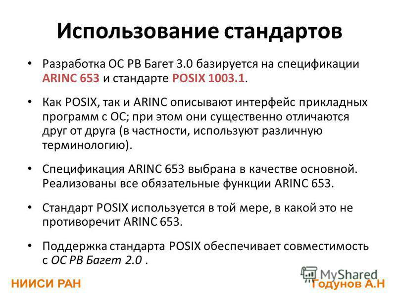 Использование стандартов Разработка ОС РВ Багет 3.0 базируется на спецификации ARINC 653 и стандарте POSIX 1003.1. Как POSIX, так и ARINC описывают интерфейс прикладных программ с ОС; при этом они существенно отличаются друг от друга (в частности, ис