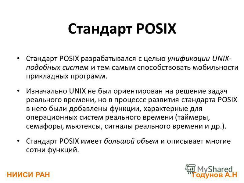 Стандарт POSIX Стандарт POSIX разрабатывался с целью унификации UNIX- подобных систем и тем самым способствовать мобильности прикладных программ. Изначально UNIX не был ориентирован на решение задач реального времени, но в процессе развития стандарта