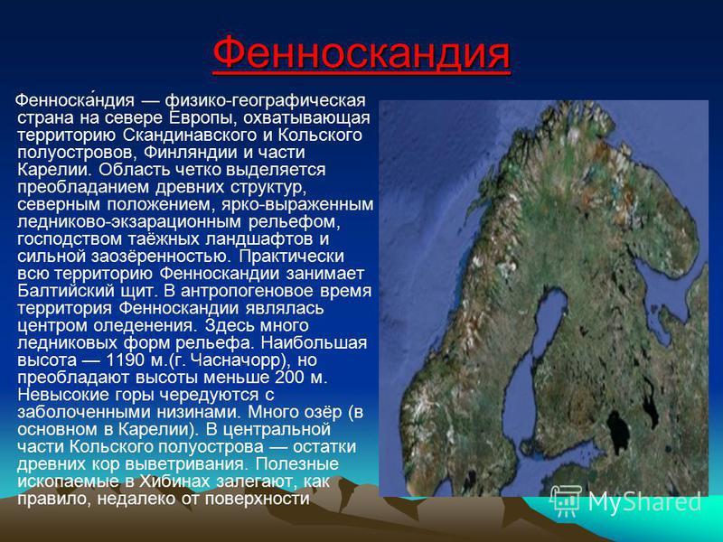 Фенноскаиндия Фенноска́индия физико-географическая страна на севере Европы, охватывающая территорию Скандинавского и Кольского полуостровов, Финляндии и части Карелии. Область четко выделяется преобладанием древних структур, северным положением, ярко