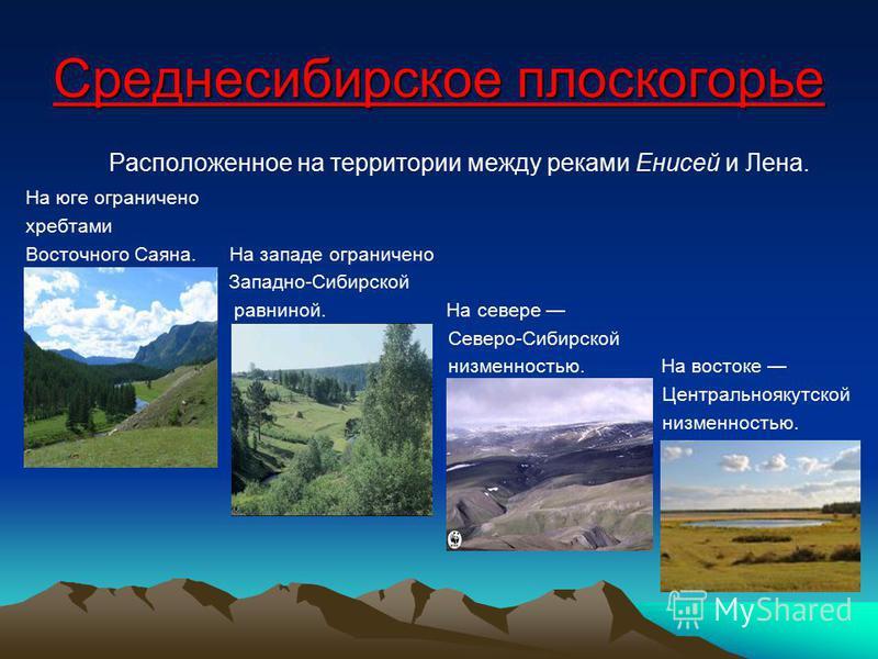 Среднесибирское плоскогорье Расположенное на территории между реками Енисей и Лена. На юге ограничено хребтами Восточного Саяна. На западе ограничено Западно-Сибирской равниной. На севере Северо-Сибирской низменностью. На востоке Центральноякутской н