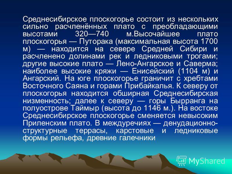 Среднесибирское плоскогорье состоит из нескольких сильно расчленённых плато с преобладающими высотами 320740 м.Высочайшее плато плоскогорья Путорака (максимальная высота 1700 м) находится на севере Средней Сибири и расчленено долинами рек и ледниковы