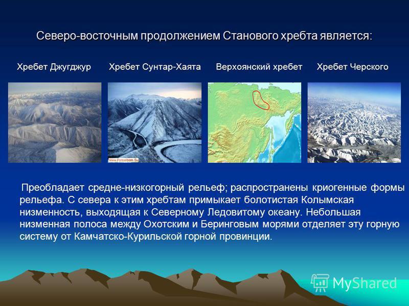 Северо-восточным продолжением Станового хребта является: Хребет Джугджур Хребет Сунтар-Хаята Верхоянский хребет Хребет Черского Преобладает средне-низкогорный рельеф; распространены криогенные формы рельефа. С севера к этим хребтам примыкает болотист