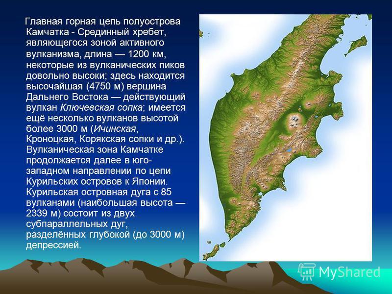 Главная горная цепь полуострова Камчатка - Срединный хребет, являющегося зоной активного вулканизма, длина 1200 км, некоторые из вулканических пиков довольно высоки; здесь находится высочайшая (4750 м) вершина Дальнего Востока действующий вулкан Ключ