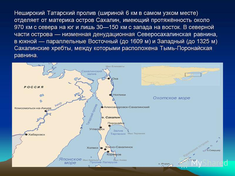 Неширокий Татарский пролив (шириной 6 км в самом узком месте) отделяет от материка остров Сахалин, имеющий протяжённость около 970 км с севера на юг и лишь 30150 км с запада на восток. В северной части острова низменная денудационная, в южной паралле