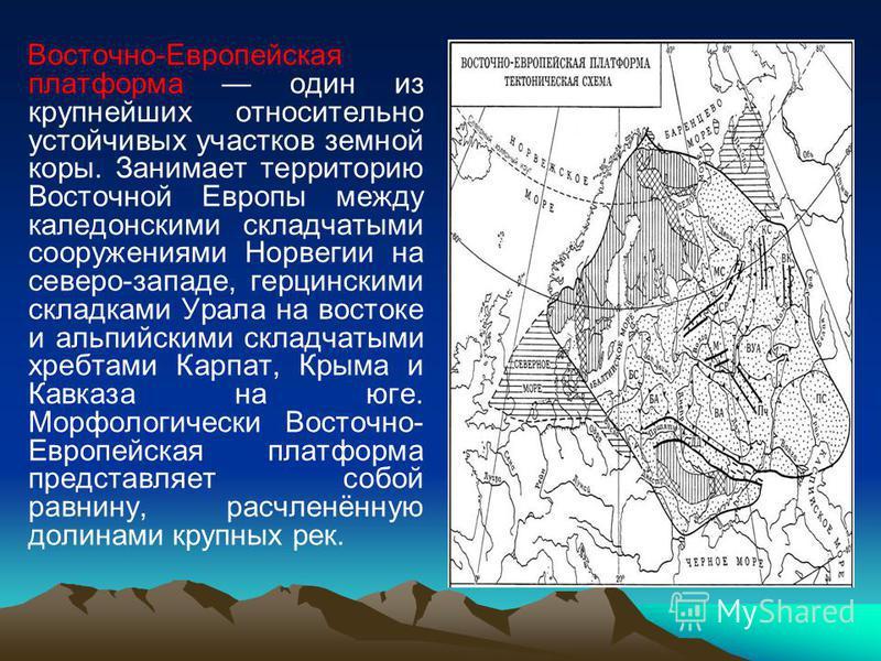 Восточно-Европейская платформа один из крупнейших относительно устойчивых участков земной коры. Занимает территорию Восточной Европы между калетонскими складчатыми сооружениями Норвегии на северо-западе, герцинскими складками Урала на востоке и альпи
