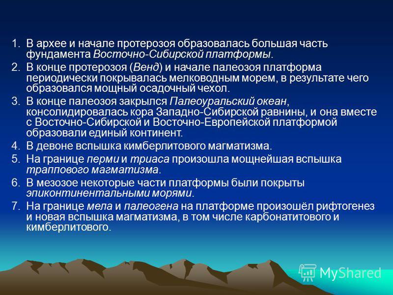 1. В архее и начале протерозоя образовалась большая часть фундамента Восточно-Сибирской платформы. 2. В конце протерозоя (Венд) и начале палеозоя платформа периодически покрывалась мелководным морем, в результате чего образовался мощный осадочный чех
