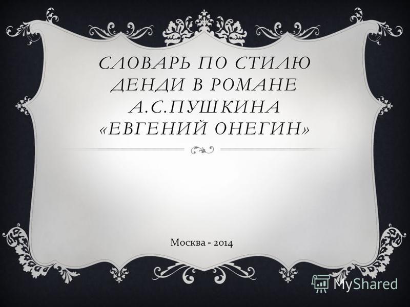 СЛОВАРЬ ПО СТИЛЮ ДЕНДИ В РОМАНЕ А.С.ПУШКИНА «ЕВГЕНИЙ ОНЕГИН» Москва - 2014