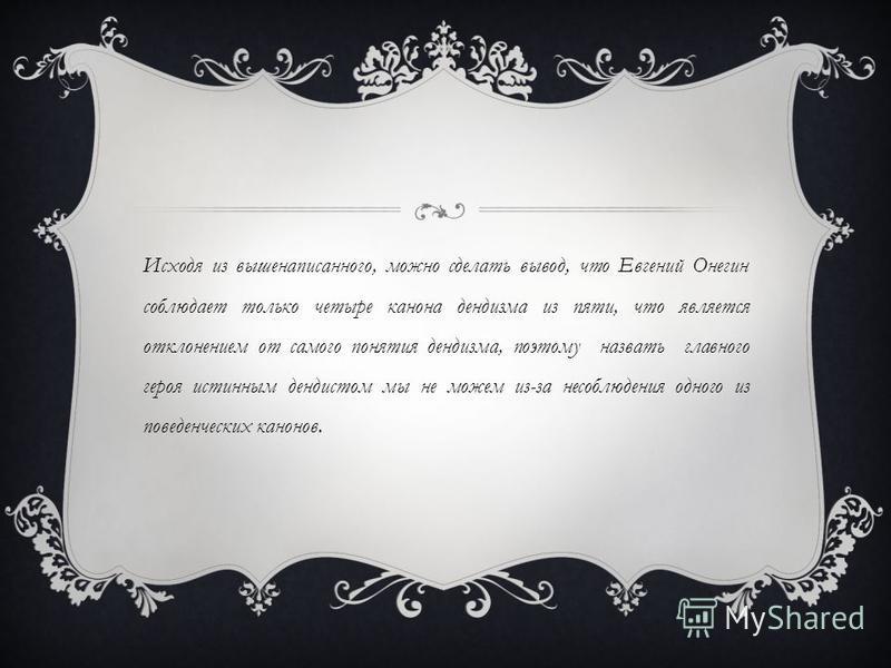 Исходя из вышенаписанного, можно сделать вывод, что Евгений Онегин соблюдает только четыре канона дендизма из пяти, что является отклонением от самого понятия дендизма, поэтому назвать главного героя истинным денди стом мы не можем из-за несоблюдения