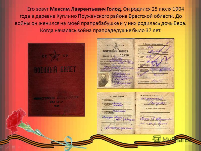 Его зовут Максим Лаврентьевич Голод. Он родился 25 июля 1904 года в деревне Куплино Пружанского района Брестской области. До войны он женился на моей прапрабабушке и у них родилась дочь Вера. Когда началась война прапрадедушке было 37 лет.