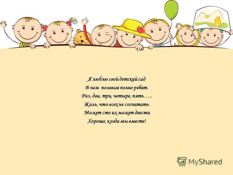 Я люблю свой детский сад В нем полным полно ребят. Раз, два, три, четыре, пять….. Жаль, что всех не сосчитать. Может сто их может двести Хорошо, когда мы вместе!
