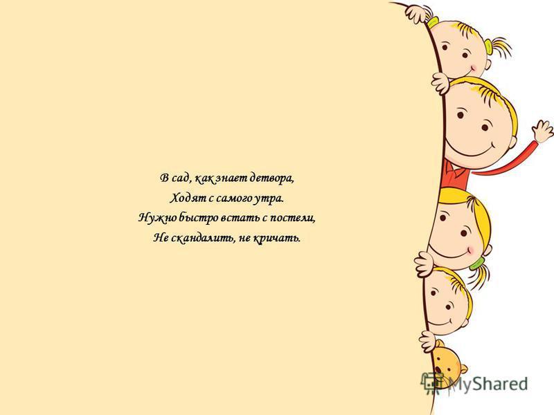 В сад, как знает детвора, Ходят с самого утра. Нужно быстро встать с постели, Не скандалить, не кричать.