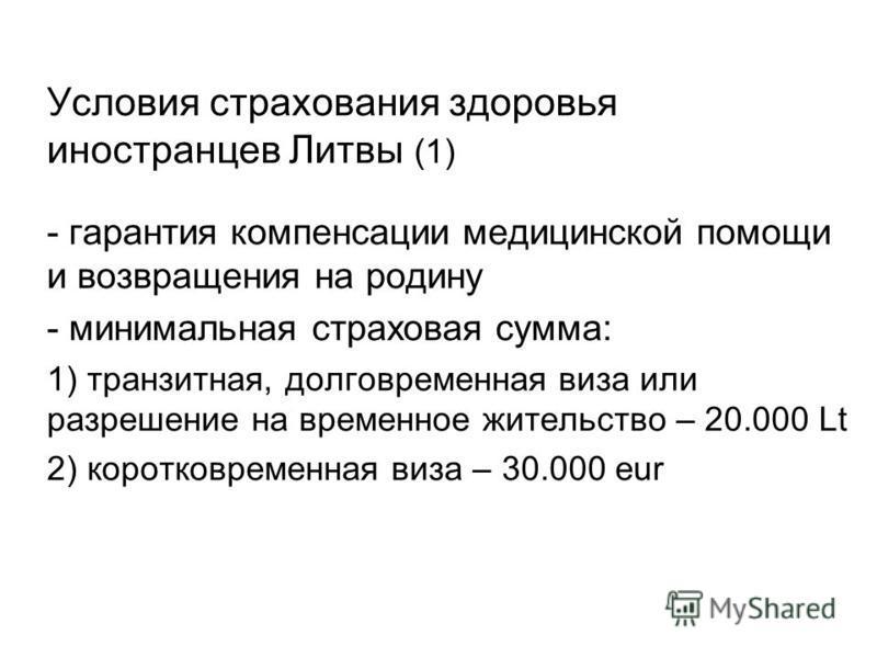 Условия страхования здоровья иностранцев Литвы (1) - гарантия компенсации медицинской помощи и возвращения на родину - минимальная страховая сумма: 1) транзитная, долговременная виза или разрешение на временное жительство – 20.000 Lt 2) кратковременн