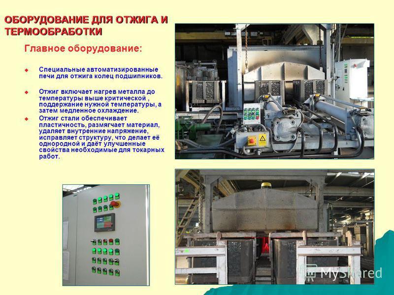 Главное оборудование: Специальные автоматизированные печи для отжига колец подшипников. Отжиг включает нагрев металла до температуры выше критической, поддержание нужной температуры, а затем медленное охлаждение. Отжиг стали обеспечивает пластичность