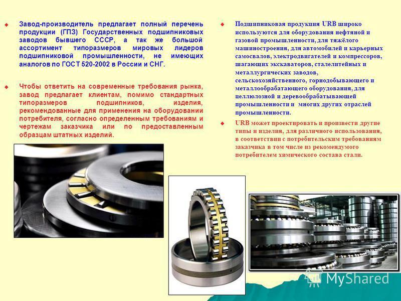 Завод-производитель предлагает полный перечень продукции (ГПЗ) Государственных подшипниковых заводов бывшего СССР, а так же большой ассортимент типоразмеров мировых лидеров подшипниковой промышленности, не имеющих аналогов по ГОСТ 520-2002 в России и