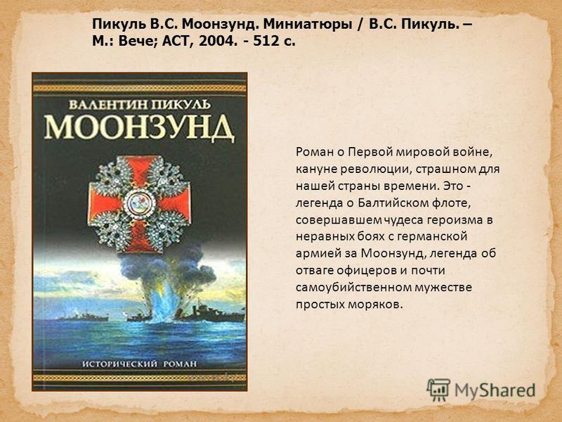 Роман о Первой мировой войне, кануне революции, страшном для нашей страны времени. Это - легенда о Балтийском флоте, совершавшем чудеса героизма в неравных боях с германской армией за Моонзунд, легенда об отваге офицеров и почти самоубийственном муже