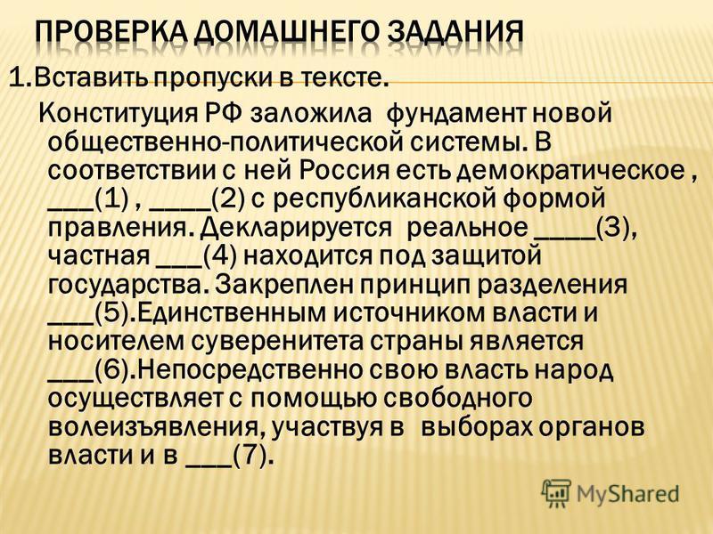 1. Вставить пропуски в тексте. Конституция РФ заложила фундамент новой общественно-политической системы. В соответствии с ней Россия есть демократическое, ___(1), ____(2) с республиканской формой правления. Декларируется реальное ____(3), частная ___