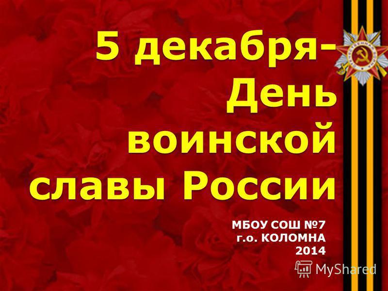 5 декабря- День воинской славы России МБОУ СОШ 7 г.о. КОЛОМНА 2014