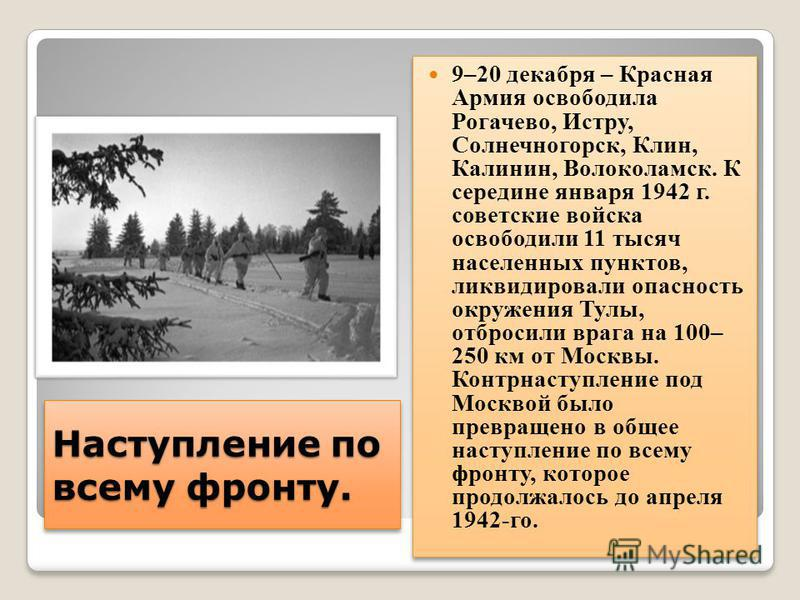 Наступление по всему фронту. 9–20 декабря – Красная Армия освободила Рогачево, Истру, Солнечногорск, Клин, Калинин, Волоколамск. К середине января 1942 г. советские войска освободили 11 тысяч населенных пунктов, ликвидировали опасность окружения Тулы