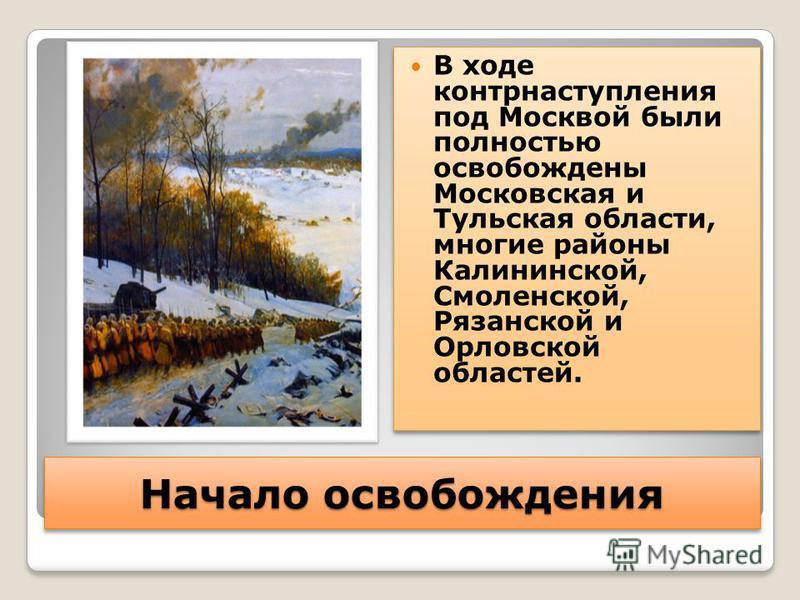 Начало освобождения В ходе контрнаступления под Москвой были полностью освобождены Московская и Тульская области, многие районы Калининской, Смоленской, Рязанской и Орловской областей.