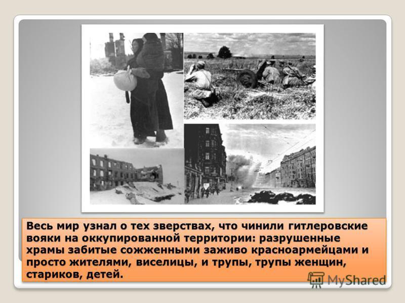 Весь мир узнал о тех зверствах, что чинили гитлеровские вояки на оккупированной территории: разрушенные храмы забитые сожженными заживо красноармейцами и просто жителями, виселицы, и трупы, трупы женщин, стариков, детей.