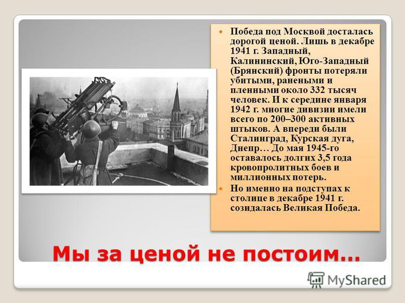 Мы за ценой не постоим… Победа под Москвой досталась дорогой ценой. Лишь в декабре 1941 г. Западный, Калининский, Юго-Западный (Брянский) фронты потеряли убитыми, ранеными и пленными около 332 тысяч человек. И к середине января 1942 г. многие дивизии