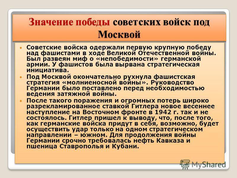 Значение победы советских войск под Москвой Советские войска одержали первую крупную победу над фашистами в ходе Великой Отечественной войны. Был развеян миф о «непобедимости» германской армии. У фашистов была вырвана стратегическая инициатива. Под М