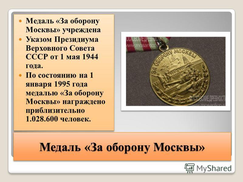 Медаль «За оборону Москвы» Медаль «За оборону Москвы» учреждена Указом Президиума Верховного Совета СССР от 1 мая 1944 года. По состоянию на 1 января 1995 года медалью «За оборону Москвы» награждено приблизительно 1.028.600 человек. Медаль «За оборон