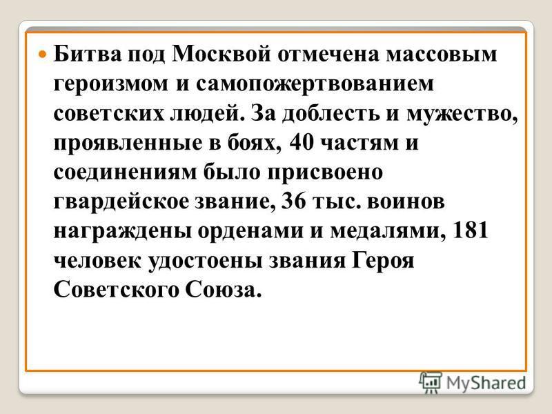 Битва под Москвой отмечена массовым героизмом и самопожертвованием советских людей. За доблесть и мужество, проявленные в боях, 40 частям и соединениям было присвоено гвардейское звание, 36 тыс. воинов награждены орденами и медалями, 181 человек удос