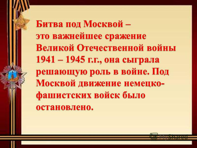 Битва под Москвой – это важнейшее сражение Великой Отечественной войны 1941 – 1945 г.г., она сыграла решающую роль в войне. Под Москвой движение немецко- фашистских войск было остановлено.