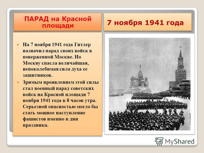 ПАРАД на Красной площади 7 ноября 1941 года На 7 ноября 1941 года Гитлер назначил парад своих войск в поверженной Москве. Но Москву спасла величайшая, непоколебимая сила духа ее защитников. Зримым проявлением этой силы стал военный парад советских во