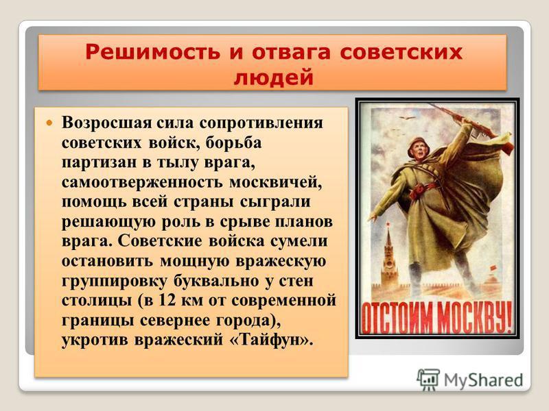 Решимость и отвага советских людей Возросшая сила сопротивления советских войск, борьба партизан в тылу врага, самоотверженность москвичей, помощь всей страны сыграли решающую роль в срыве планов врага. Советские войска сумели остановить мощную враже