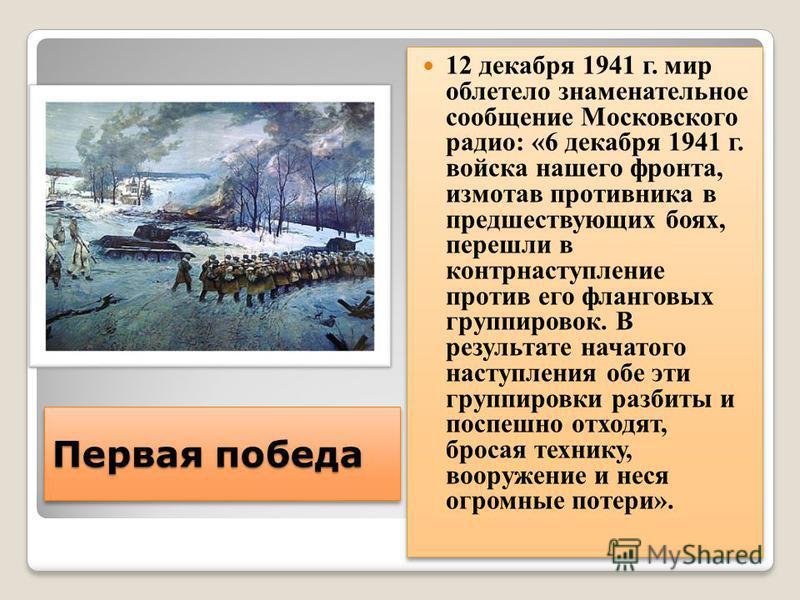 Первая победа 12 декабря 1941 г. мир облетело знаменательное сообщение Московского радио: «6 декабря 1941 г. войска нашего фронта, измотав противника в предшествующих боях, перешли в контрнаступление против его фланговых группировок. В результате нач