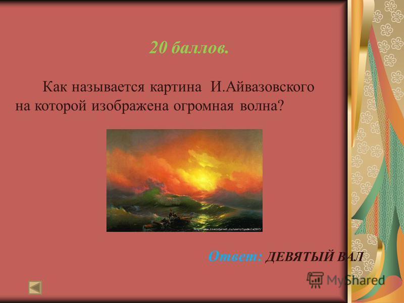 20 баллов. Как называется картина И.Айвазовского на которой изображена огромная волна? Ответ: ДЕВЯТЫЙ ВАЛ