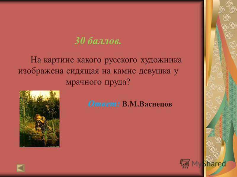 30 баллов. На картине какого русского художника изображена сидящая на камне девушка у мрачного пруда? Ответ: В.М.Васнецов
