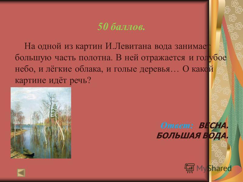 50 баллов. На одной из картин И.Левитана вода занимает большую часть полотна. В ней отражается и голубое небо, и лёгкие облака, и голые деревья… О какой картине идёт речь? Ответ: ВЕСНА. БОЛЬШАЯ ВОДА.