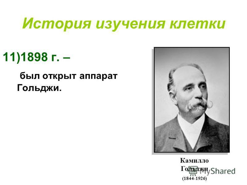 История изучения клетки 11)1898 г. – был открыт аппарат Гольджи. Камилло Гольджи (1844-1926)