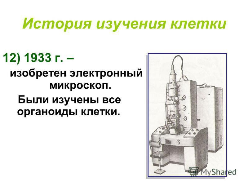 История изучения клетки 12) 1933 г. – изобретен электронный микроскоп. Были изучены все органоиды клетки.