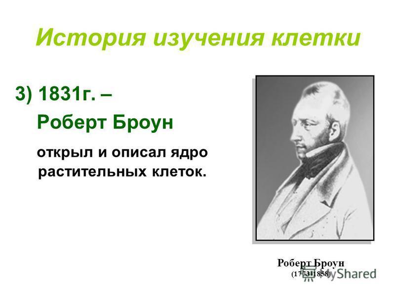 История изучения клетки 3)1831 г. – Роберт Броун открыл и описал ядро растительных клеток. Роберт Броун (1773-1858)