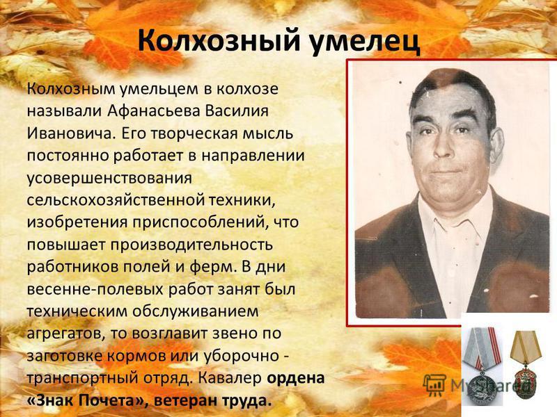 Колхозный умелец Колхозным умельцем в колхозе называли Афанасьева Василия Ивановича. Его творческая мысль постоянно работает в направлении усовершенствования сельскохозяйственной техники, изобретения приспособлений, что повышает производительность ра