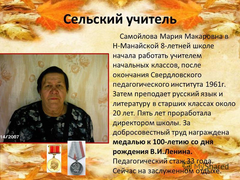 Сельский учитель Самойлова Мария Макаровна в Н-Манайской 8-летней школе начала работать учителем начальных классов, после окончания Свердловского педагогического института 1961 г. Затем преподает русский язык и литературу в старших классах около 20 л