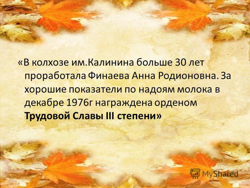 «В колхозе им.Калинина больше 30 лет проработала Финаева Анна Родионовна. За хорошие показатели по надоям молока в декабре 1976 г награждена орденом Трудовой Славы ІІІ степени»