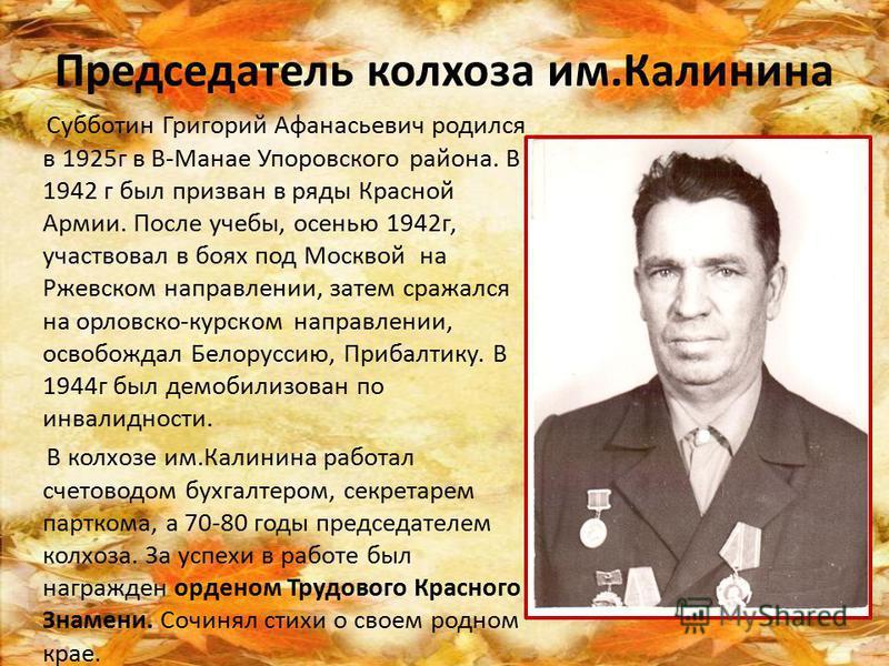 Председатель колхоза им.Калинина Субботин Григорий Афанасьевич родился в 1925 г в В-Манае Упоровского района. В 1942 г был призван в ряды Красной Армии. После учебы, осенью 1942 г, участвовал в боях под Москвой на Ржевском направлении, затем сражался