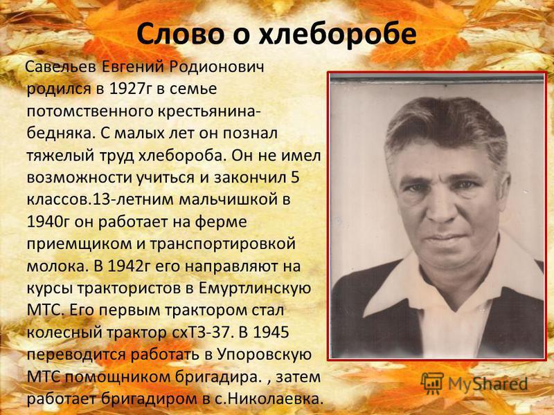 Слово о хлеборобе Савельев Евгений Родионович родился в 1927 г в семье потомственного крестьянина- бедняка. С малых лет он познал тяжелый труд хлебороба. Он не имел возможности учиться и закончил 5 классов.13-летним мальчишкой в 1940 г он работает на
